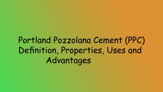 Portland Pozzolana Cement (PPC)-Definition, Properties, Uses and Advantages