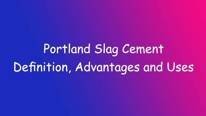 Portland Slag Cement-Definition, Advantages and Uses